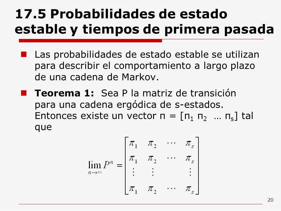 20 17.5 Probabilidades de estado estable y tiempos de primera pasada Las probabilidades de estado estable se utilizan para describir el comportamiento