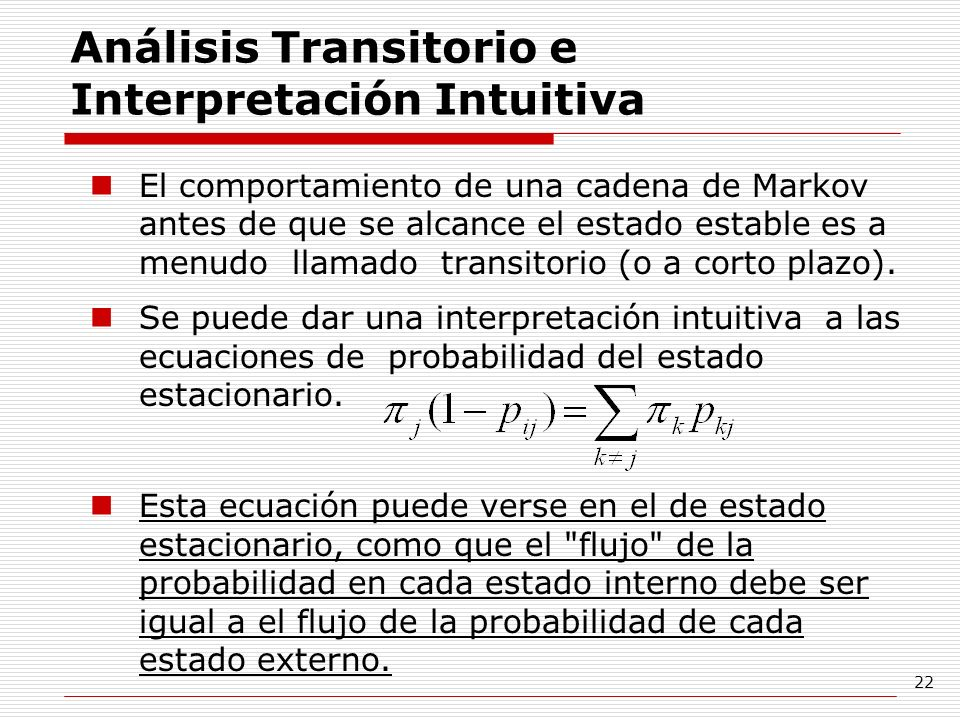 22 Análisis Transitorio e Interpretación Intuitiva El comportamiento de una cadena de Markov antes de que se alcance el estado estable es a menudo lla