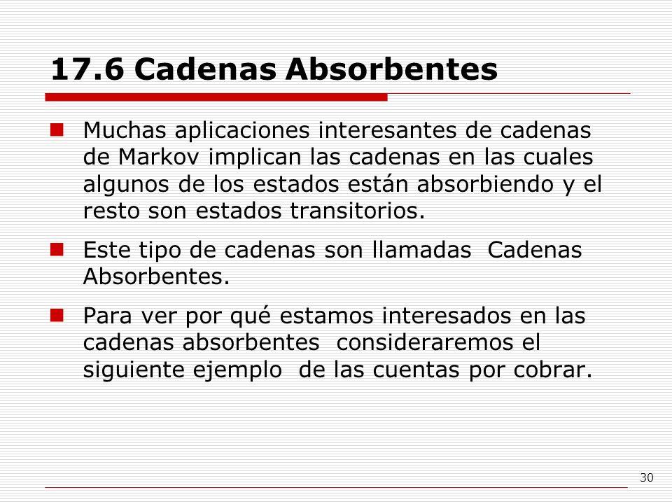 30 17.6 Cadenas Absorbentes Muchas aplicaciones interesantes de cadenas de Markov implican las cadenas en las cuales algunos de los estados están abso
