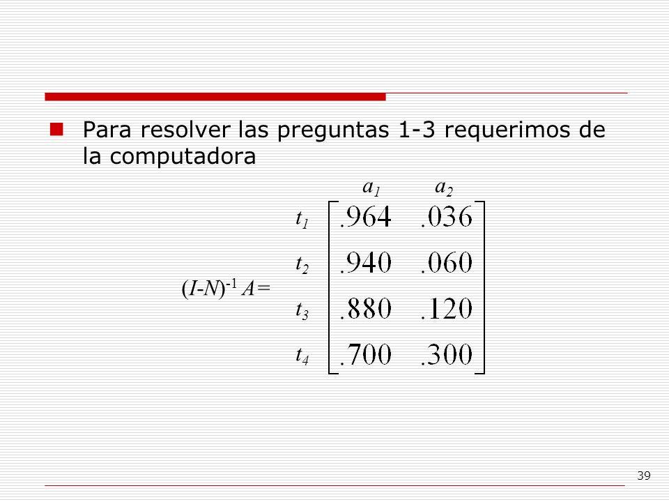39 Para resolver las preguntas 1-3 requerimos de la computadora t1t2t3t4t1t2t3t4 a 1 a 2 (I-N) -1 A=