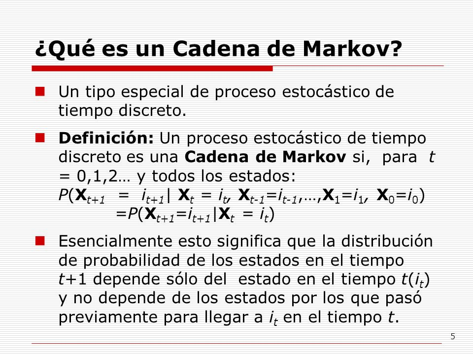 5 ¿Qué es un Cadena de Markov? Un tipo especial de proceso estocástico de tiempo discreto. Definición: Un proceso estocástico de tiempo discreto es un