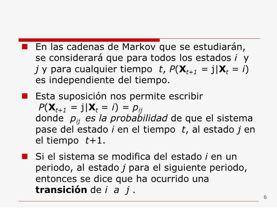 6 En las cadenas de Markov que se estudiarán, se considerará que para todos los estados i y j y para cualquier tiempo t, P(X t+1 = j X t = i) es indep