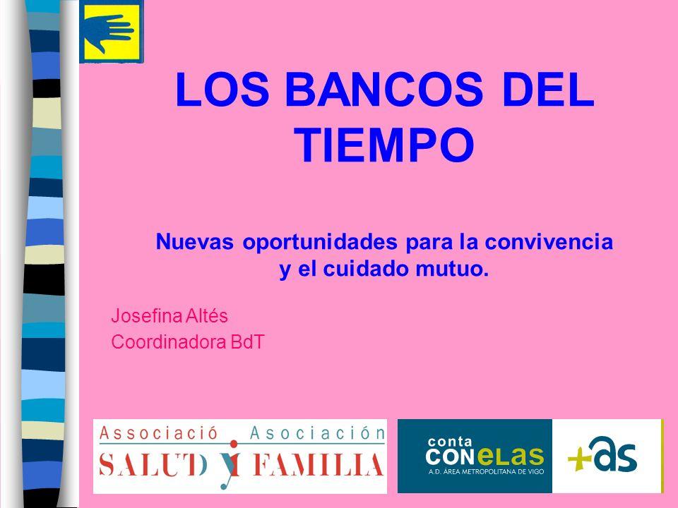 LOS BANCOS DEL TIEMPO Nuevas oportunidades para la convivencia y el cuidado mutuo. Josefina Altés Coordinadora BdT