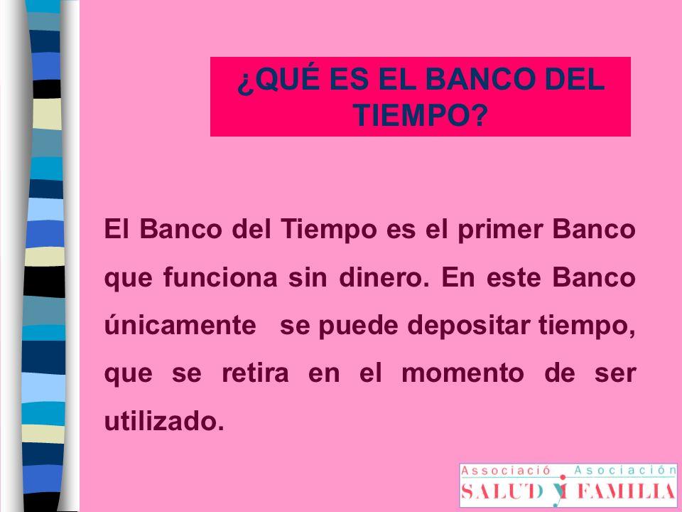 ¿QUÉ ES EL BANCO DEL TIEMPO? El Banco del Tiempo es el primer Banco que funciona sin dinero. En este Banco únicamente se puede depositar tiempo, que s