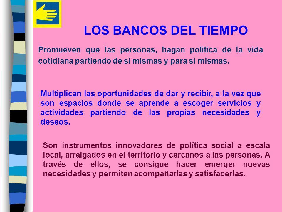 LOS BANCOS DEL TIEMPO Promueven que las personas, hagan politica de la vida cotidiana partiendo de si mismas y para si mismas. Multiplican las oportun