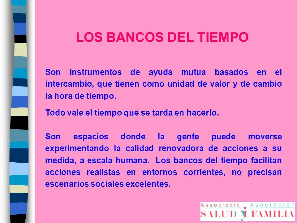 LOS BANCOS DEL TIEMPO Son instrumentos de ayuda mutua basados en el intercambio, que tienen como unidad de valor y de cambio la hora de tiempo. Todo v
