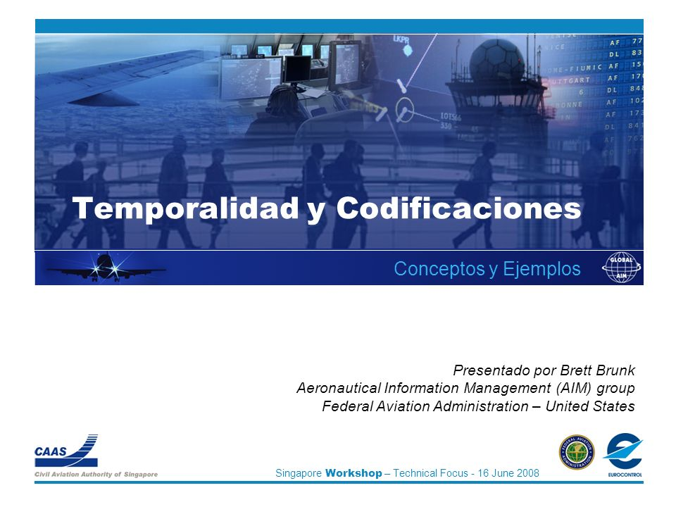 Singapore Workshop – Technical Focus - 16 June 2008 Temporalidad y Codificaciones Conceptos y Ejemplos Presentado por Brett Brunk Aeronautical Information Management (AIM) group Federal Aviation Administration – United States