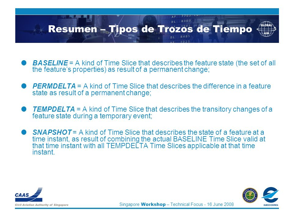 Singapore Workshop – Technical Focus - 16 June 2008 Resumen – Tipos de Trozos de Tiempo BASELINE = A kind of Time Slice that describes the feature state (the set of all the features properties) as result of a permanent change; PERMDELTA = A kind of Time Slice that describes the difference in a feature state as result of a permanent change; TEMPDELTA = A kind of Time Slice that describes the transitory changes of a feature state during a temporary event; SNAPSHOT = A kind of Time Slice that describes the state of a feature at a time instant, as result of combining the actual BASELINE Time Slice valid at that time instant with all TEMPDELTA Time Slices applicable at that time instant.