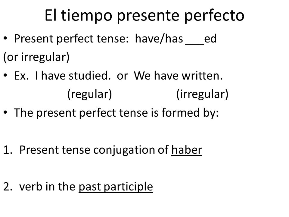 El tiempo presente perfecto Present perfect tense: have/has ___ed (or irregular) Ex. I have studied. or We have written. (regular) (irregular) The pre