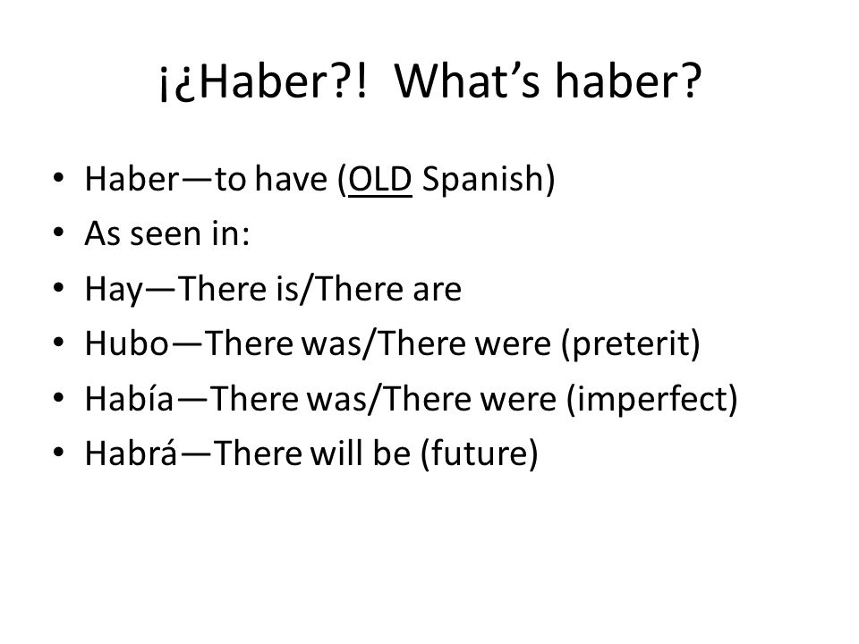 ¡¿Haber?! Whats haber? Haberto have (OLD Spanish) As seen in: HayThere is/There are HuboThere was/There were (preterit) HabíaThere was/There were (imp
