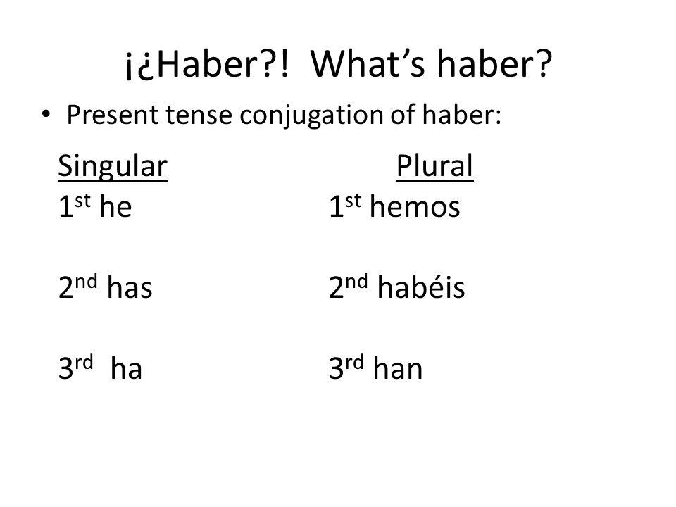 ¡¿Haber?! Whats haber? Present tense conjugation of haber: SingularPlural 1 st he1 st hemos 2 nd has2 nd habéis 3 rd ha3 rd han