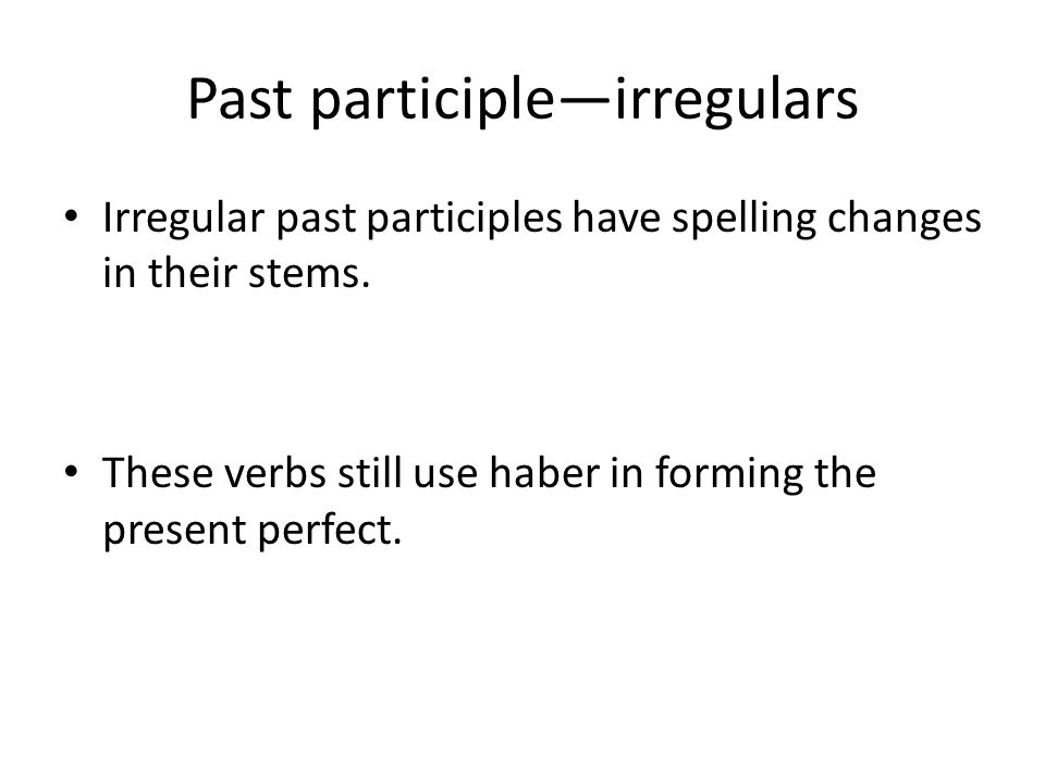 Past participleirregulars Irregular past participles have spelling changes in their stems. These verbs still use haber in forming the present perfect.