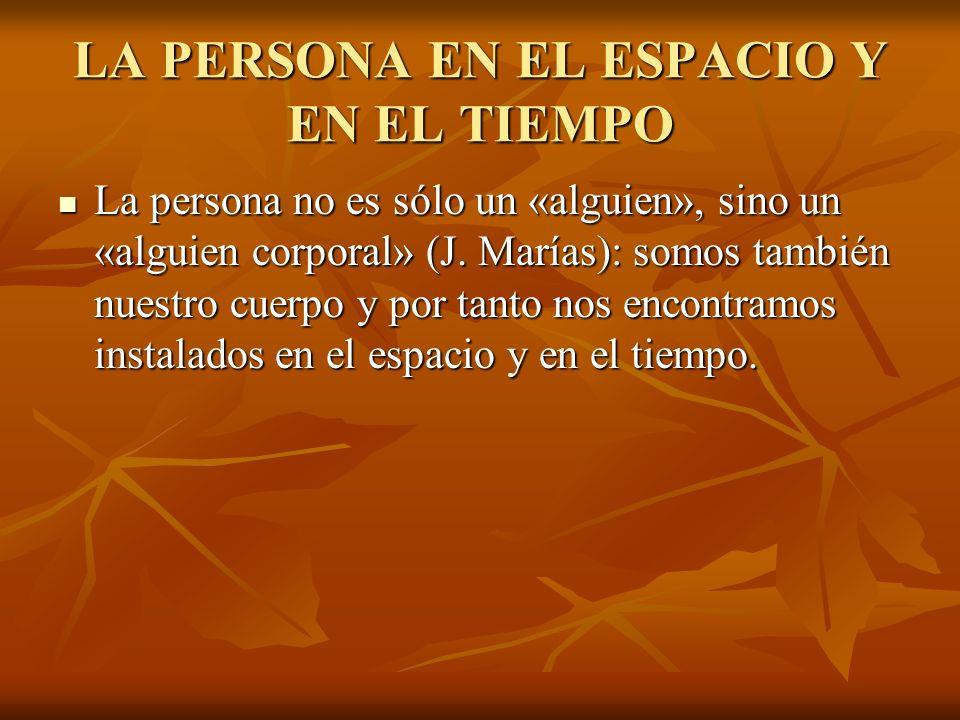 LA PERSONA EN EL ESPACIO Y EN EL TIEMPO La persona no es sólo un «alguien», sino un «alguien corporal» (J.