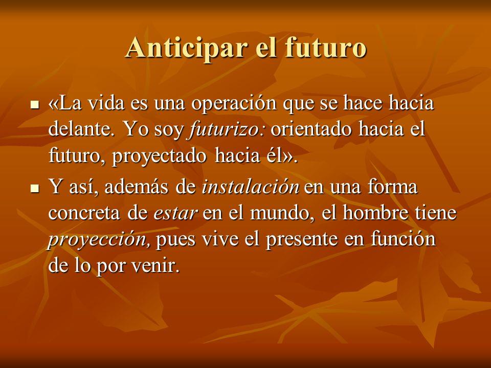 Anticipar el futuro «La vida es una operación que se hace hacia delante.