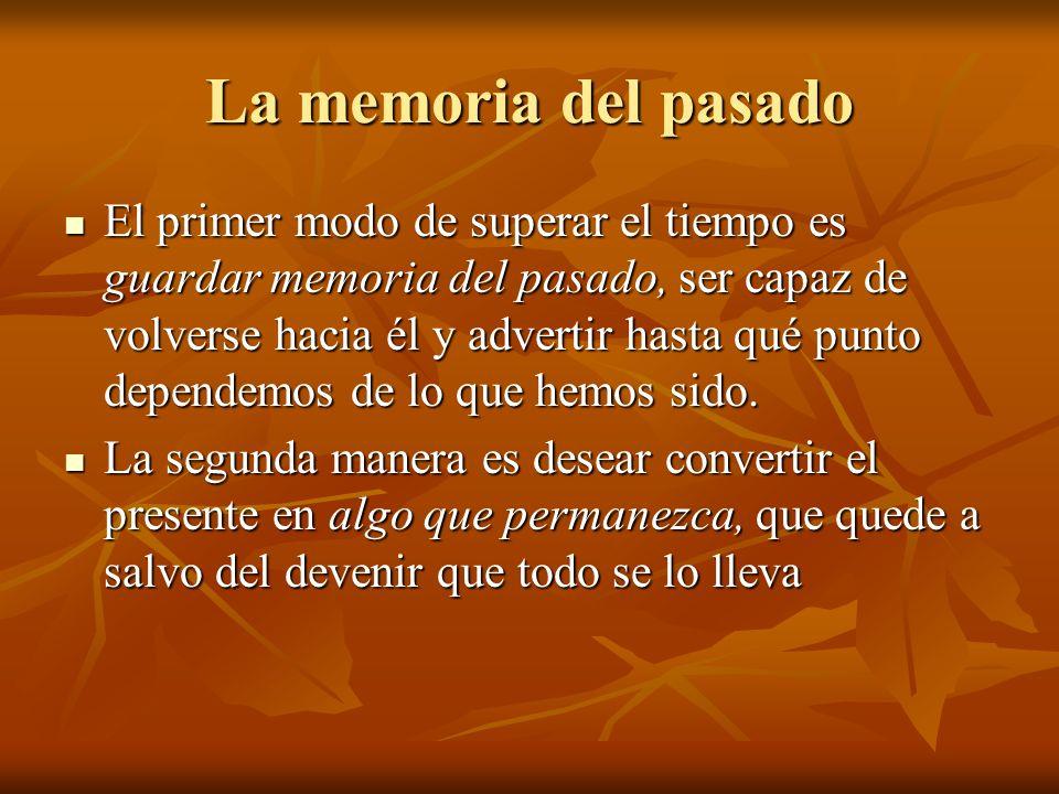 La memoria del pasado El primer modo de superar el tiempo es guardar memoria del pasado, ser capaz de volverse hacia él y advertir hasta qué punto dependemos de lo que hemos sido.