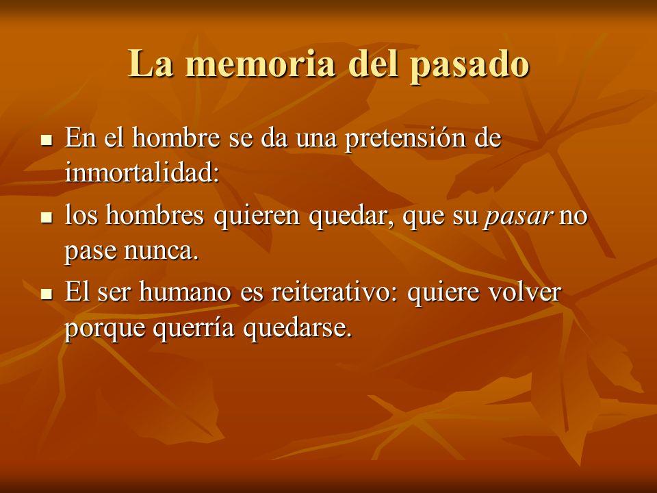 La memoria del pasado En el hombre se da una pretensión de inmortalidad: En el hombre se da una pretensión de inmortalidad: los hombres quieren quedar, que su pasar no pase nunca.