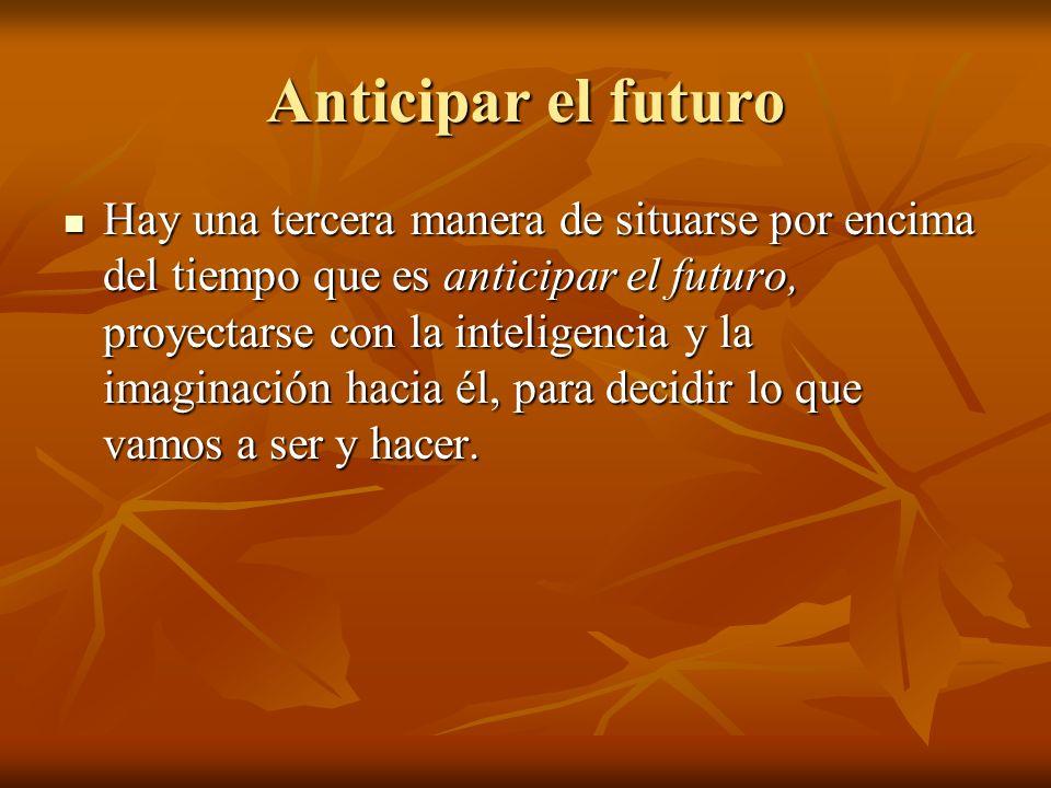 Anticipar el futuro Hay una tercera manera de situarse por encima del tiempo que es anticipar el futuro, proyectarse con la inteligencia y la imaginación hacia él, para decidir lo que vamos a ser y hacer.