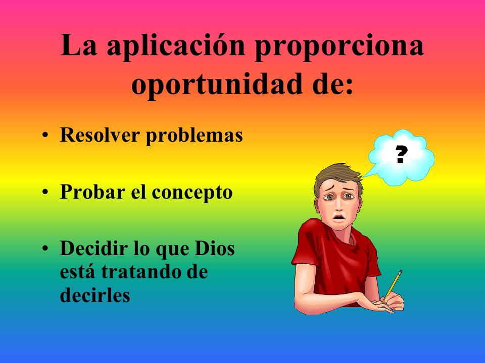 La aplicación proporciona oportunidad de: Resolver problemas Probar el concepto Decidir lo que Dios está tratando de decirles