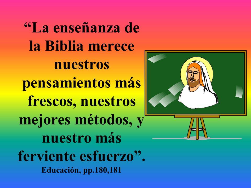La enseñanza de la Biblia merece nuestros pensamientos más frescos, nuestros mejores métodos, y nuestro más ferviente esfuerzo. Educación, pp.180,181