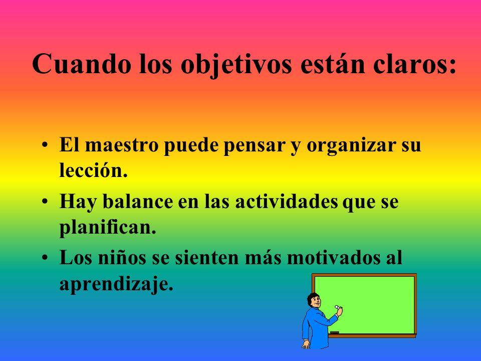 Cuando los objetivos están claros: El maestro puede pensar y organizar su lección. Hay balance en las actividades que se planifican. Los niños se sien