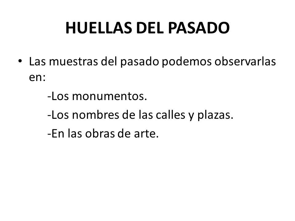HUELLAS DEL PASADO Las muestras del pasado podemos observarlas en: -Los monumentos. -Los nombres de las calles y plazas. -En las obras de arte.