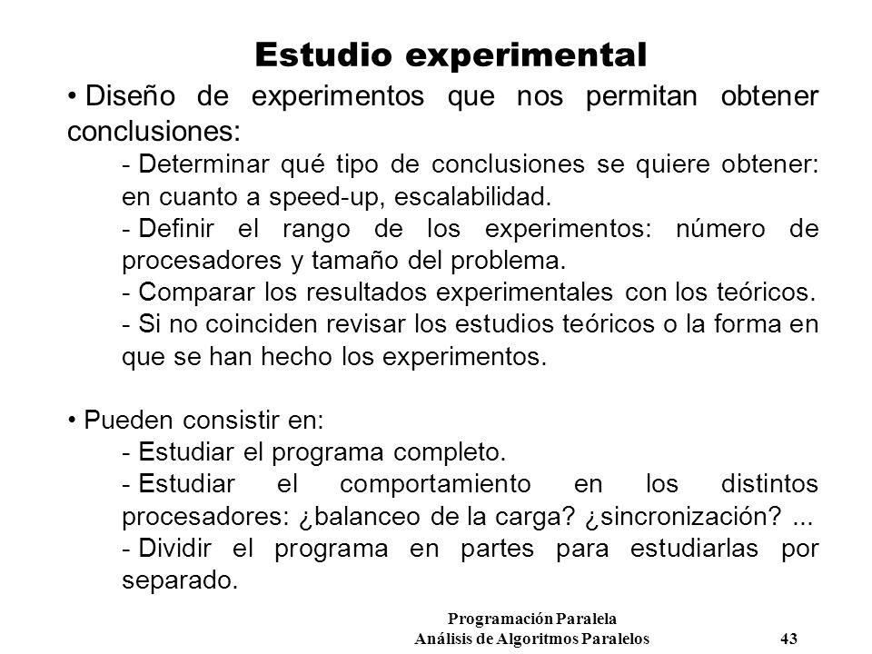 Programación Paralela Análisis de Algoritmos Paralelos 43 Estudio experimental Diseño de experimentos que nos permitan obtener conclusiones:  Determi