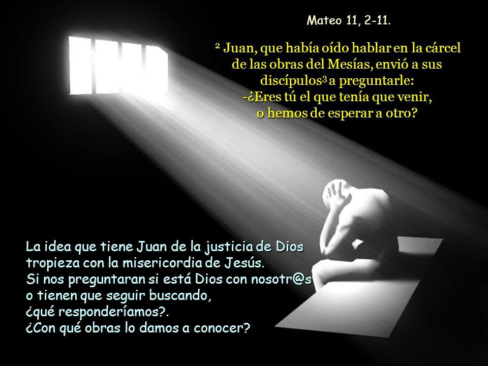 2 Juan, que había oído hablar en la cárcel de las obras del Mesías, envió a sus discípulos 3 a preguntarle: -¿Eres tú el que tenía que venir, o hemos de esperar a otro.