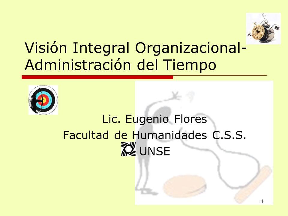 Visión Integral Organizacional- Administración del Tiempo Lic. Eugenio Flores Facultad de Humanidades C.S.S. UNSE 1