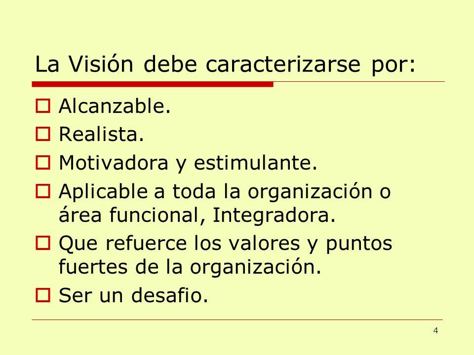 La Visión debe caracterizarse por: Alcanzable. Realista. Motivadora y estimulante. Aplicable a toda la organización o área funcional, Integradora. Que
