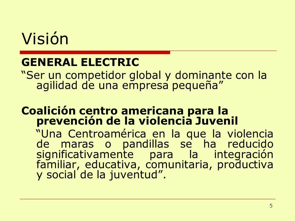 Visión GENERAL ELECTRIC Ser un competidor global y dominante con la agilidad de una empresa pequeña Coalición centro americana para la prevención de l