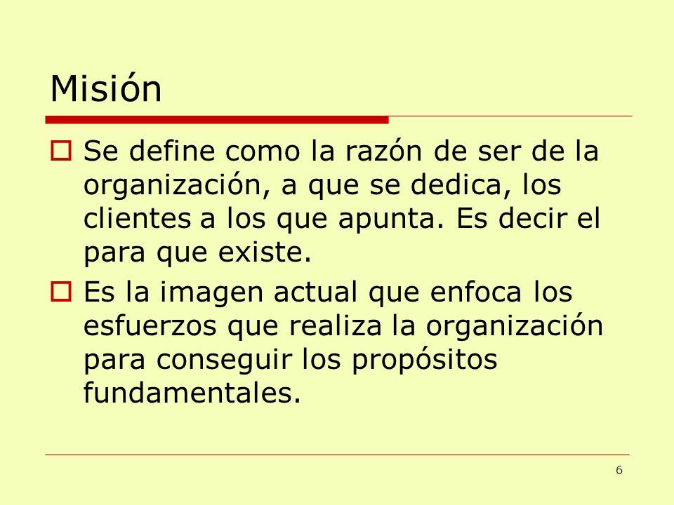 Misión Se define como la razón de ser de la organización, a que se dedica, los clientes a los que apunta. Es decir el para que existe. Es la imagen ac