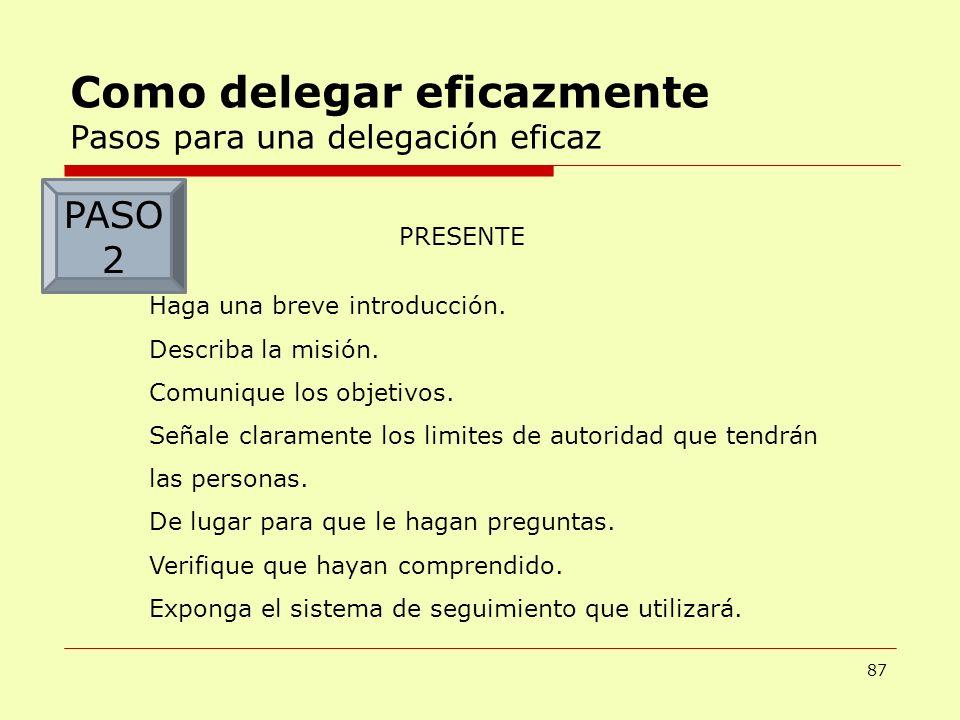 87 Como delegar eficazmente Pasos para una delegación eficaz PRESENTE Haga una breve introducción. Describa la misión. Comunique los objetivos. Señale