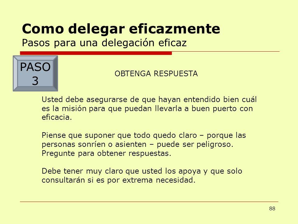 88 Como delegar eficazmente Pasos para una delegación eficaz OBTENGA RESPUESTA Usted debe asegurarse de que hayan entendido bien cuál es la misión par