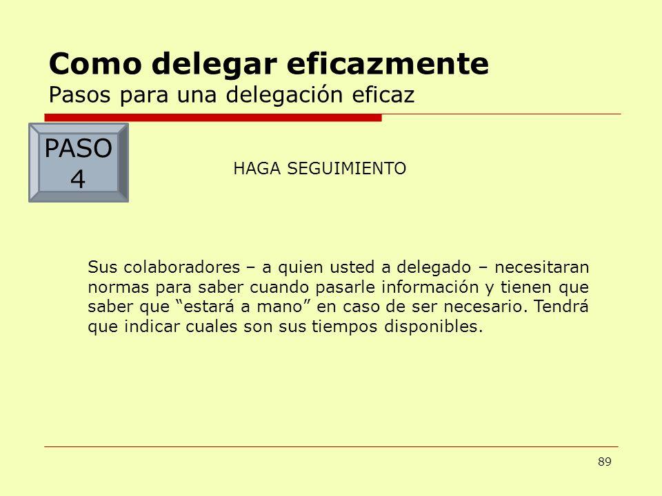 89 Como delegar eficazmente Pasos para una delegación eficaz HAGA SEGUIMIENTO Sus colaboradores – a quien usted a delegado – necesitaran normas para s
