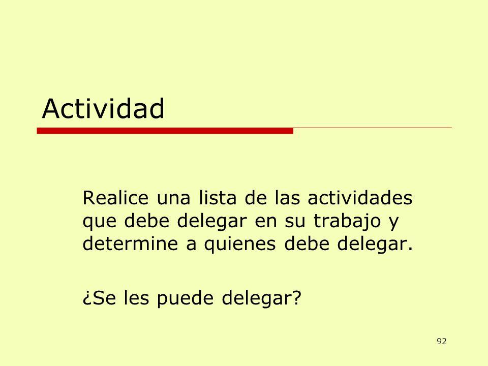 Actividad Realice una lista de las actividades que debe delegar en su trabajo y determine a quienes debe delegar. ¿Se les puede delegar? 92
