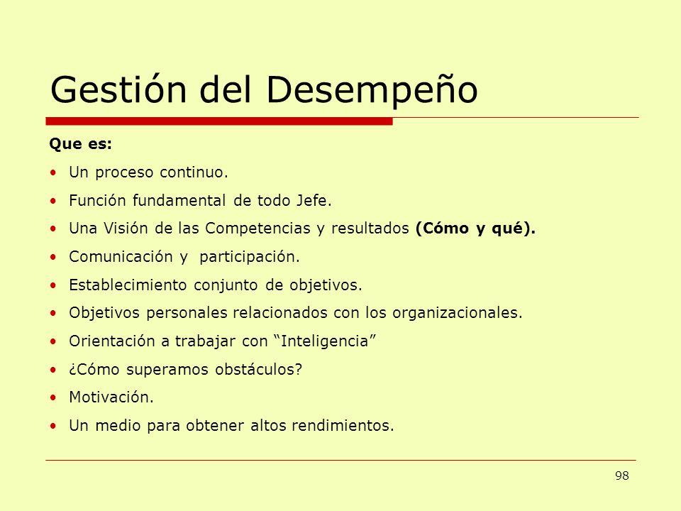 Gestión del Desempeño Que es: Un proceso continuo. Función fundamental de todo Jefe. Una Visión de las Competencias y resultados (Cómo y qué). Comunic