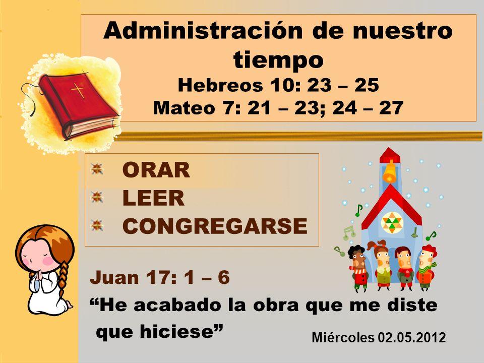 Administración de nuestro tiempo Hebreos 10: 23 – 25 Mateo 7: 21 – 23; 24 – 27 ORAR LEER CONGREGARSE Juan 17: 1 – 6 He acabado la obra que me diste qu