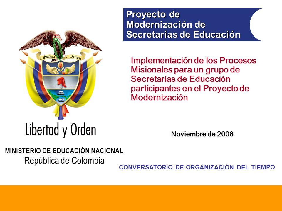 Modernización de Secretarías de Educación Ministerio de Educación Nacional República de Colombia Proyecto de Modernización de Secretarías de Educación Proyecto de Modernización de Secretarías de Educación MINISTERIO DE EDUCACIÓN NACIONAL República de Colombia Implementación de los Procesos Misionales para un grupo de Secretarías de Educación participantes en el Proyecto de Modernización Noviembre de 2008 CONVERSATORIO DE ORGANIZACIÓN DEL TIEMPO