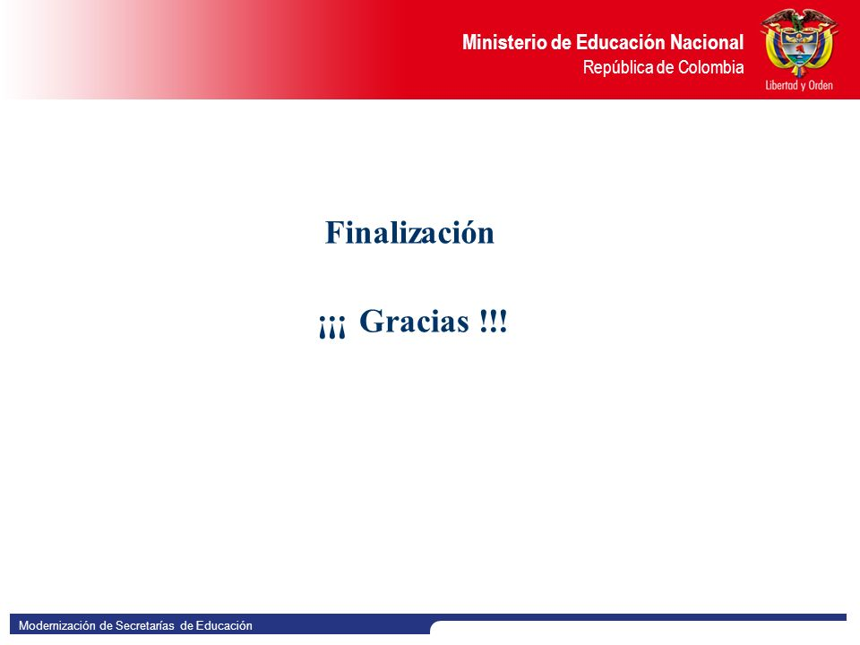 Modernización de Secretarías de Educación Ministerio de Educación Nacional República de Colombia Finalización ¡¡¡ Gracias !!!