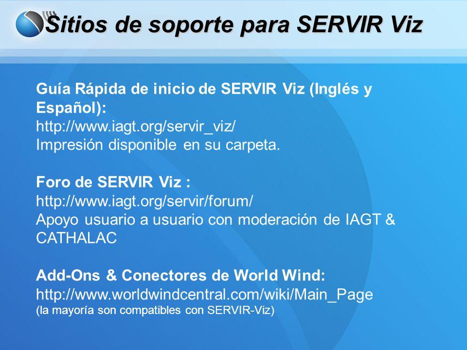 Sitios de soporte para SERVIR Viz Guía Rápida de inicio de SERVIR Viz (Inglés y Español): http://www.iagt.org/servir_viz/ Impresión disponible en su carpeta.