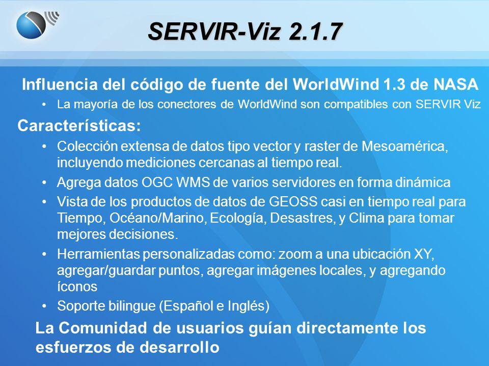 SERVIR-Viz 2.1.7 Influencia del código de fuente del WorldWind 1.3 de NASA La mayoría de los conectores de WorldWind son compatibles con SERVIR Viz Características: Colección extensa de datos tipo vector y raster de Mesoamérica, incluyendo mediciones cercanas al tiempo real.