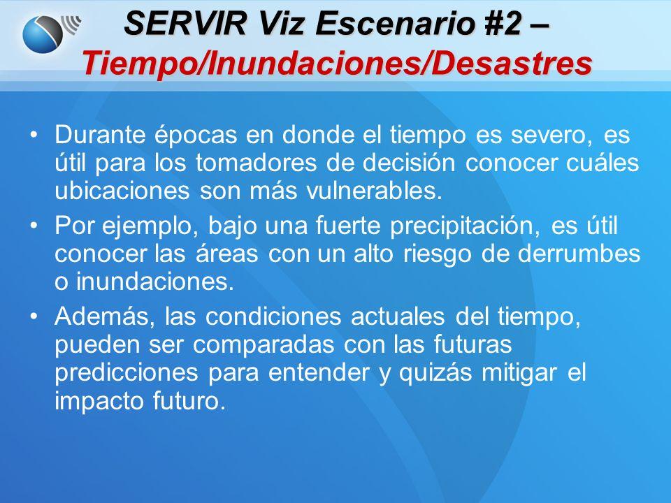 SERVIR Viz Escenario #2 – Tiempo/Inundaciones/Desastres Durante épocas en donde el tiempo es severo, es útil para los tomadores de decisión conocer cuáles ubicaciones son más vulnerables.