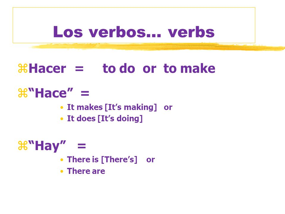 Los verbos… verbs zHacer=to do or to make zHace = It makes [Its making] or It does [Its doing] zHay = There is [Theres] or There are