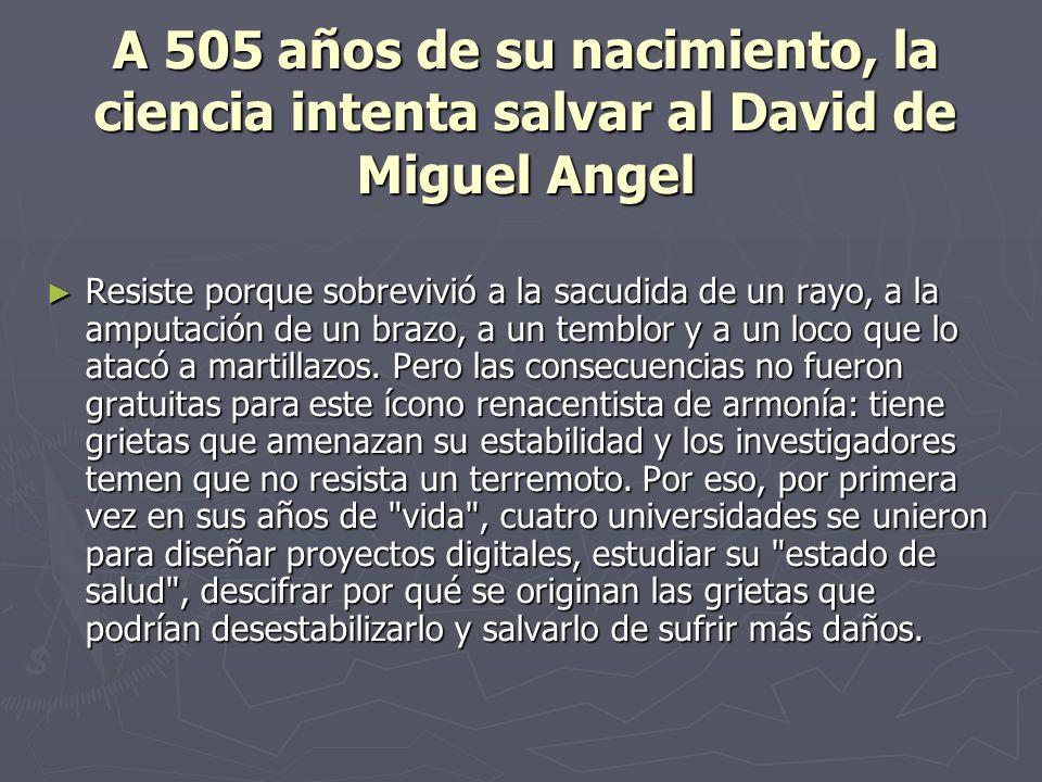 A 505 años de su nacimiento, la ciencia intenta salvar al David de Miguel Angel Resiste porque sobrevivió a la sacudida de un rayo, a la amputación de un brazo, a un temblor y a un loco que lo atacó a martillazos.
