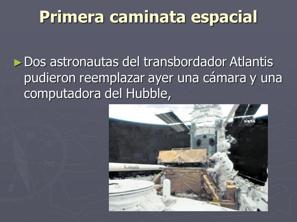 Primera caminata espacial Dos astronautas del transbordador Atlantis pudieron reemplazar ayer una cámara y una computadora del Hubble, Dos astronautas del transbordador Atlantis pudieron reemplazar ayer una cámara y una computadora del Hubble,