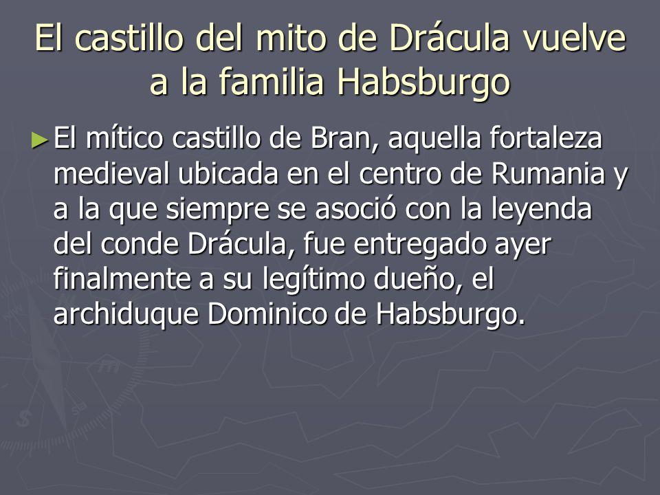 El castillo del mito de Drácula vuelve a la familia Habsburgo El mítico castillo de Bran, aquella fortaleza medieval ubicada en el centro de Rumania y a la que siempre se asoció con la leyenda del conde Drácula, fue entregado ayer finalmente a su legítimo dueño, el archiduque Dominico de Habsburgo.