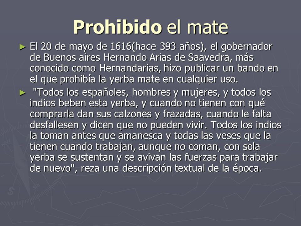 Prohibido el mate El 20 de mayo de 1616(hace 393 años), el gobernador de Buenos aires Hernando Arias de Saavedra, más conocido como Hernandarias, hizo publicar un bando en el que prohibía la yerba mate en cualquier uso.
