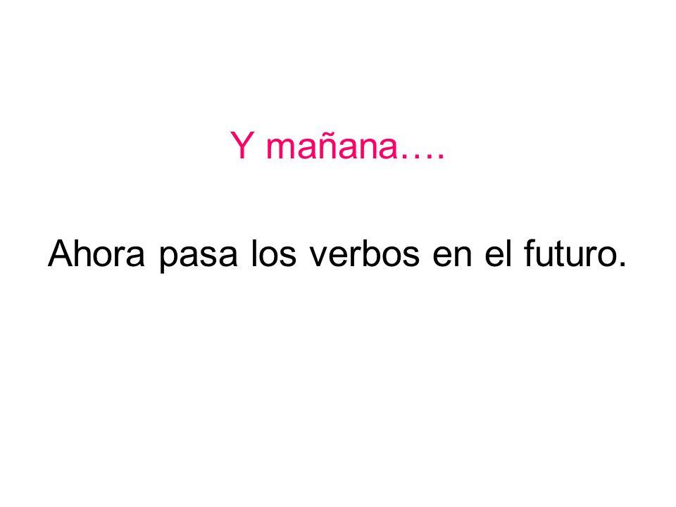 Y mañana…. Ahora pasa los verbos en el futuro.