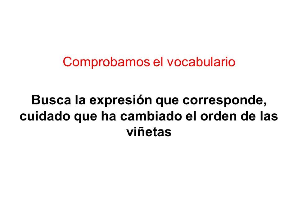Comprobamos el vocabulario Busca la expresión que corresponde, cuidado que ha cambiado el orden de las viñetas