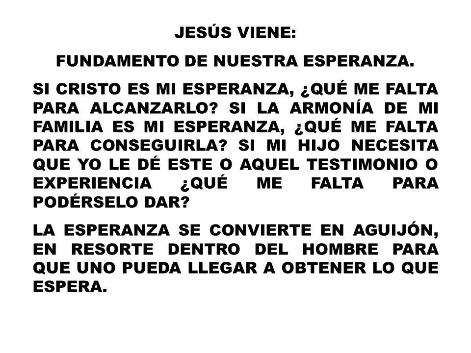 JESÚS VIENE: FUNDAMENTO DE NUESTRA ESPERANZA. SI CRISTO ES MI ESPERANZA, ¿QUÉ ME FALTA PARA ALCANZARLO? SI LA ARMONÍA DE MI FAMILIA ES MI ESPERANZA, ¿